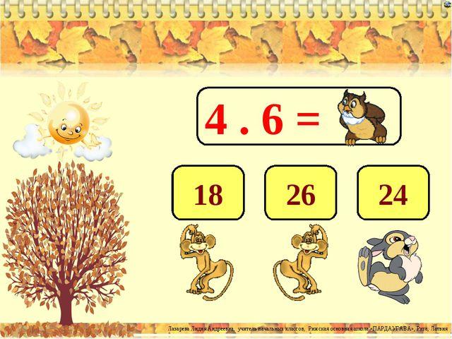 4 . 6 = 24 26 18 Лазарева Лидия Андреевна, учитель начальных классов, Рижская...
