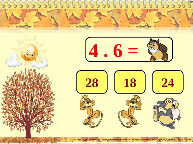 4 . 6 = 24 18 28 Лазарева Лидия Андреевна, учитель начальных классов, Рижская...