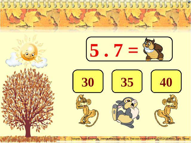 5 . 7 = 35 40 30 Лазарева Лидия Андреевна, учитель начальных классов, Рижская...