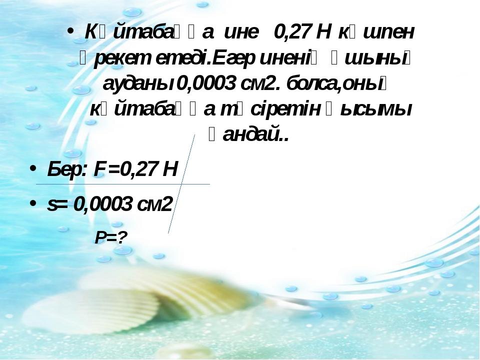 Күйтабаққа ине 0,27 Н күшпен әрекет етеді.Егер иненің ұшының ауданы 0,0003 см...