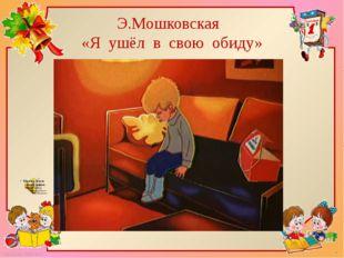 Э.Мошковская «Я ушёл в свою обиду» FokinaLida.75@mail.ru
