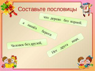 Составьте пословицы Нет друга ищи, а нашёл береги Человек без друзей, что дер