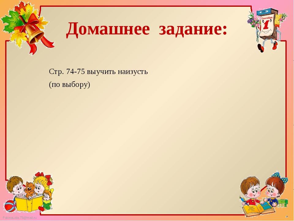 Домашнее задание: Стр. 74-75 выучить наизусть (по выбору) FokinaLida.75@mail.ru