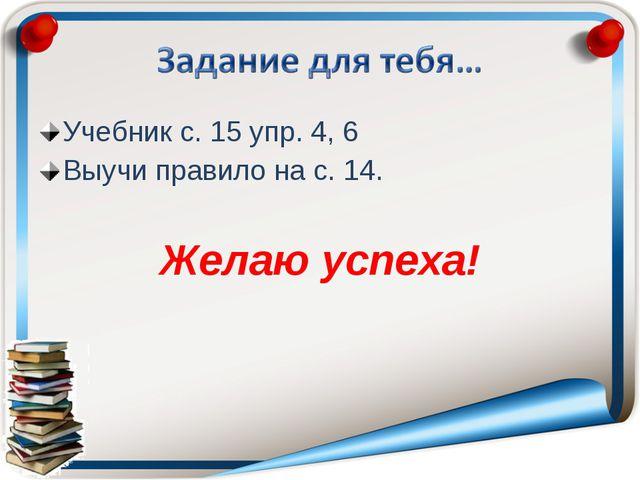 Учебник с. 15 упр. 4, 6 Выучи правило на с. 14. Желаю успеха!