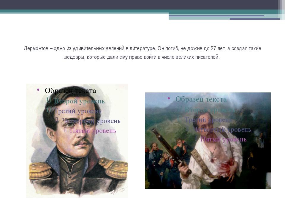 Лермонтов – одно из удивительных явлений в литературе. Он погиб, не дожив до...