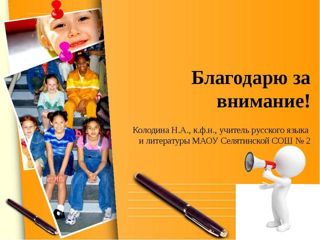 Благодарю за внимание! Колодина Н.А., к.ф.н., учитель русского языка и литера...