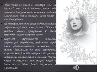 Эдит Пиаф не стало 11 октября 1963, ей было 47 лет. О ней написано множество