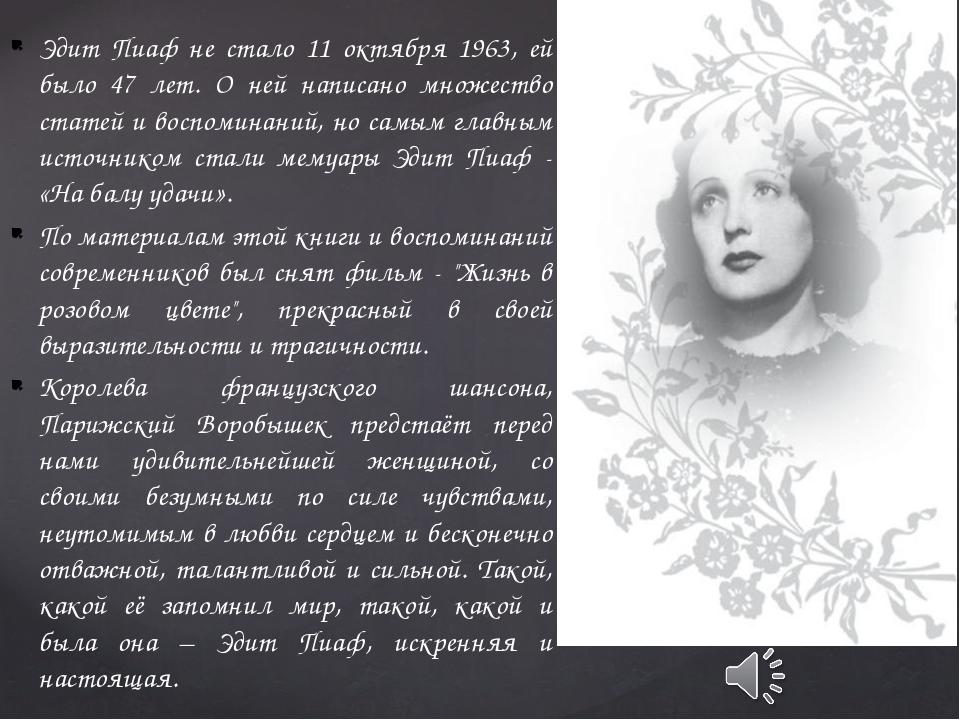 Эдит Пиаф не стало 11 октября 1963, ей было 47 лет. О ней написано множество...