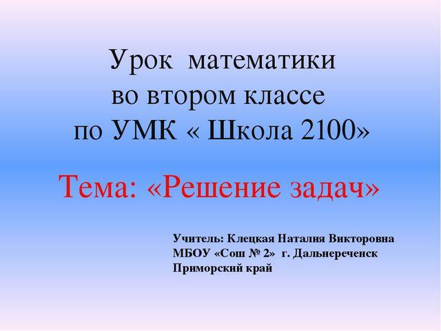Урок математики во втором классе по УМК « Школа 2100» Тема: «Решение задач» У...
