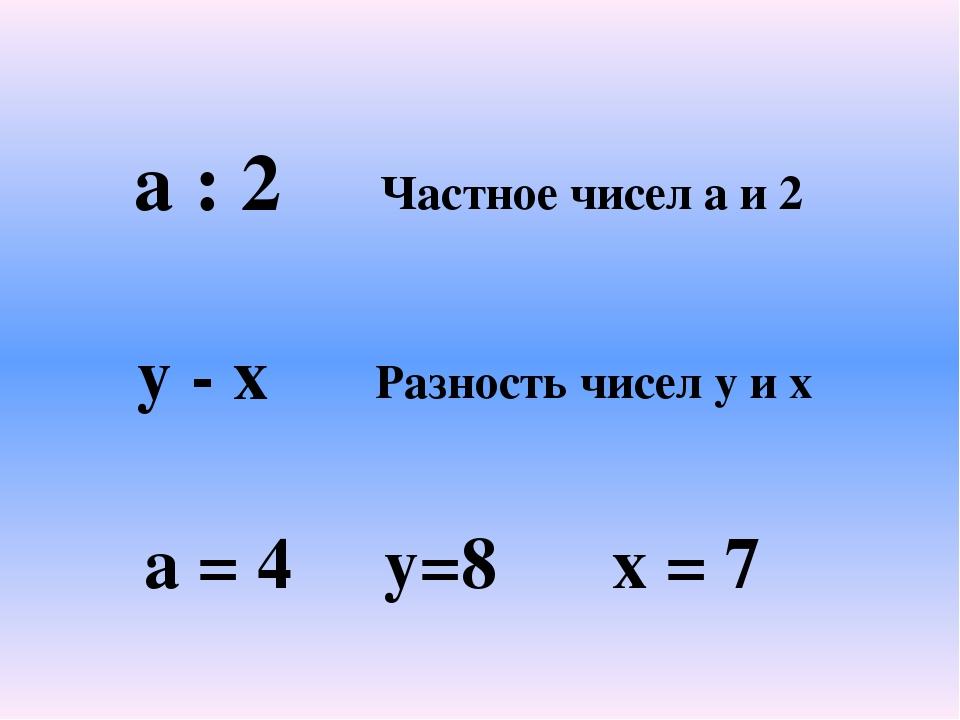 a : 2 Частное чисел a и 2 y - x Разность чисел y и x a = 4 y=8 x = 7