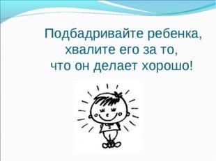 Подбадривайте ребенка, хвалите его за то, что он делает хорошо!