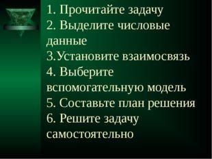 1. Прочитайте задачу 2. Выделите числовые данные 3.Установите взаимосвязь 4.