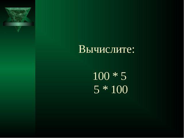 Вычислите: 100 * 5 5 * 100