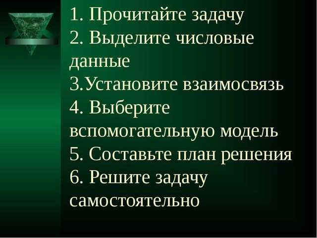 1. Прочитайте задачу 2. Выделите числовые данные 3.Установите взаимосвязь 4....