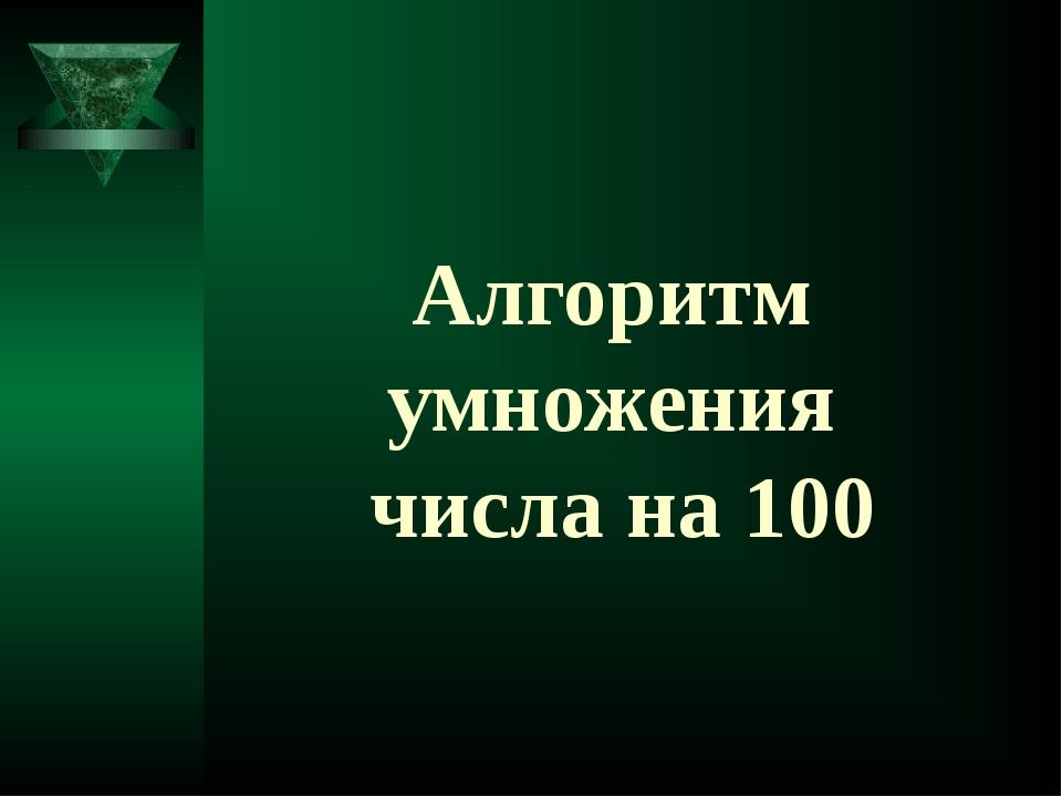 Алгоритм умножения числа на 100
