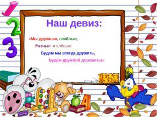 Наш девиз: «Мы дружные, весёлые, Разные и клёвые Будем мы всегда дружить, Буд