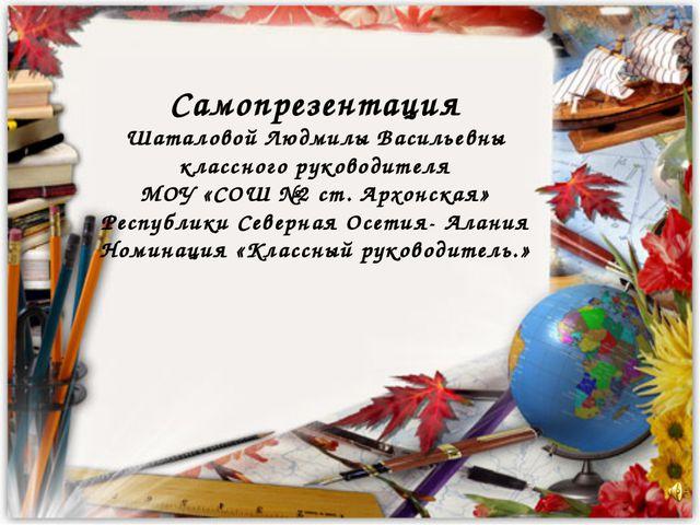 Самопрезентация Шаталовой Людмилы Васильевны классного руководителя МОУ «СОШ...