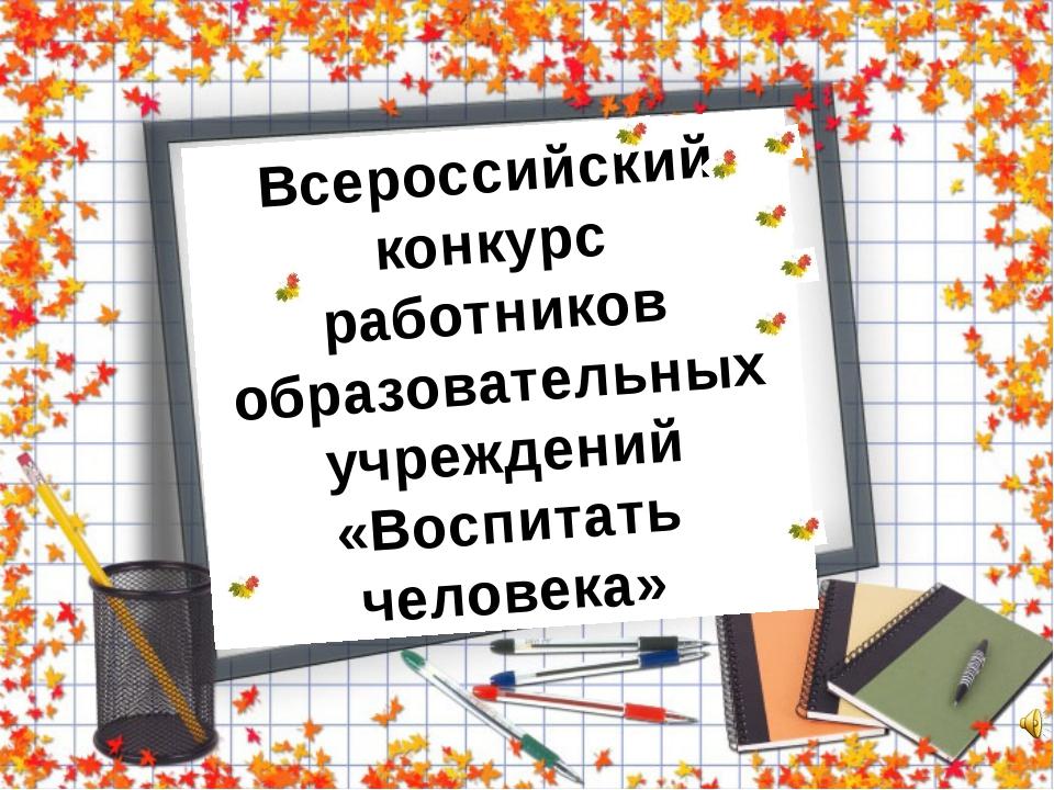 Всероссийский конкурс работников образовательных учреждений «Воспитать челове...