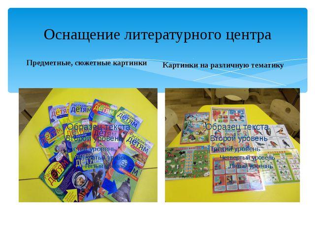 Оснащение литературного центра Предметные, сюжетные картинки Картинки на разл...