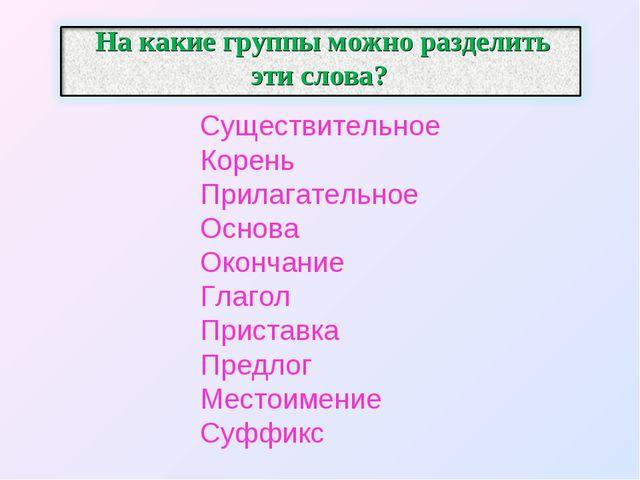 На какие группы можно разделить эти слова? Существительное Корень Прилагатель...