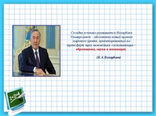 Сегодня успешно развивается Назарбаев Университет – абсолютно новый проект ми