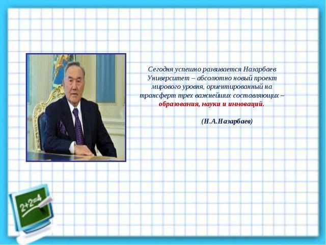 Сегодня успешно развивается Назарбаев Университет – абсолютно новый проект ми...