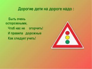 Дорогие дети на дороге надо : Быть очень осторожными, Чтоб нас не огорчить! И