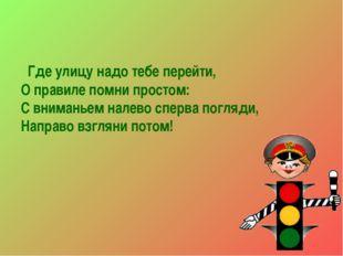 Где улицу надо тебе перейти, О правиле помни простом: С вниманьем налево спе