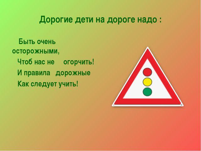 Дорогие дети на дороге надо : Быть очень осторожными, Чтоб нас не огорчить! И...
