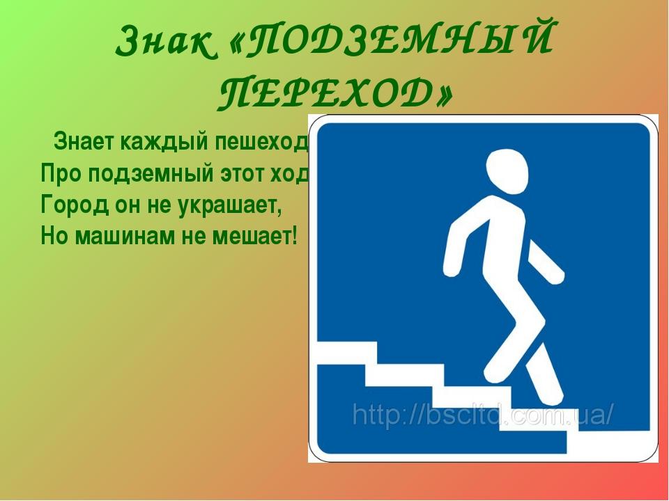 Знак «ПОДЗЕМНЫЙ ПЕРЕХОД» Знает каждый пешеход Про подземный этот ход. Город о...