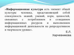 Е.Л. Харчевникова «Информационная культура есть элемент общей культуры челове
