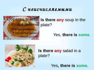 С неисчисляемыми Is there any soup in the plate? Yes, there is some. Is there