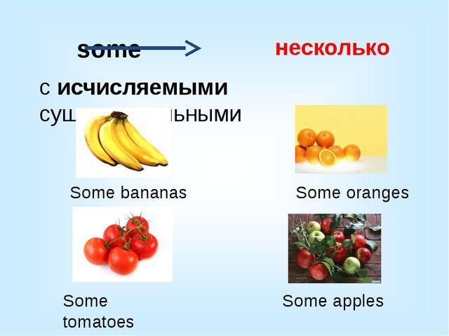 с исчисляемыми существительными несколько some Some bananas Some tomatoes So...