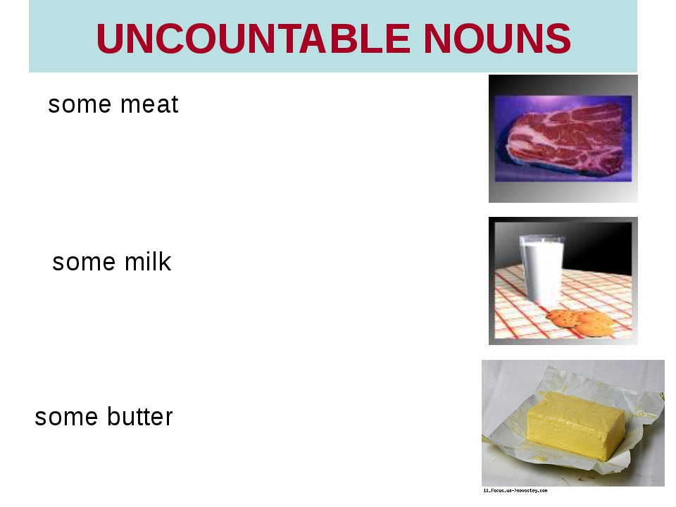 UNCOUNTABLE NOUNS some meat some butter some milk