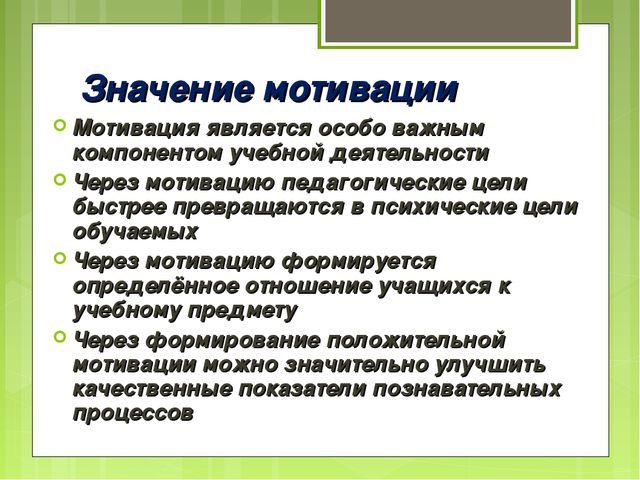 Значение мотивации Мотивация является особо важным компонентом учебной деятел...