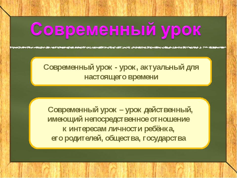 Современный урок - урок, актуальный для настоящего времени Современный урок –...