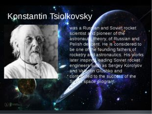 Konstantin Tsiolkovsky was a Russian and Soviet rocket scientist and pioneer
