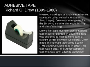 ADHESIVE TAPE Richard G. Drew (1899-1980) invented masking tape and clear adh