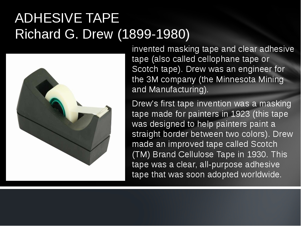 ADHESIVE TAPE Richard G. Drew (1899-1980) invented masking tape and clear adh...