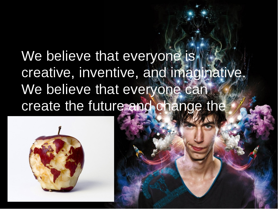 We believe that everyone is creative, inventive, and imaginative. We believe...