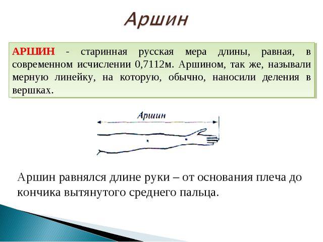 Аршин равнялся длине руки – от основания плеча до кончика вытянутого среднего...