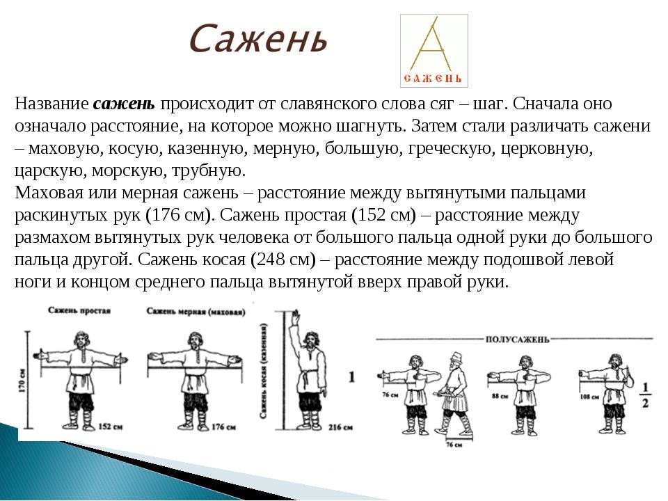 Название сажень происходит от славянского слова сяг – шаг. Сначала оно означа...