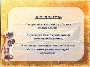 ЗАДАЧИ НА УРОК: получить новые знания о быте и нравах славян, сравнить быт и