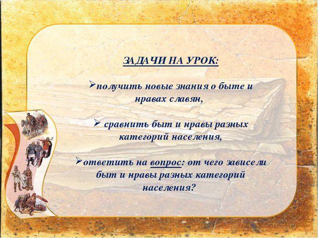 ЗАДАЧИ НА УРОК: получить новые знания о быте и нравах славян, сравнить быт и...