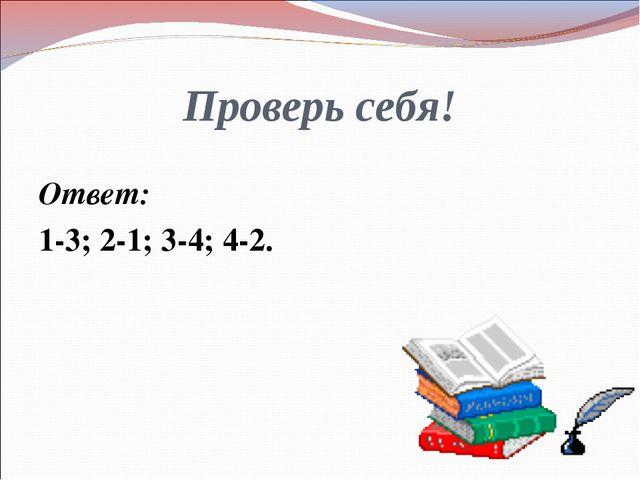 Проверь себя! Ответ: 1-3; 2-1; 3-4; 4-2.