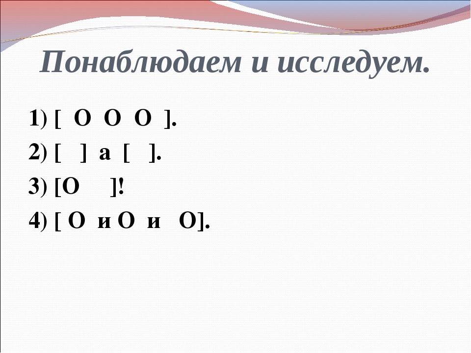 Понаблюдаем и исследуем. 1) [ О О О ]. 2) [ ] а [ ]. 3) [О ]! 4) [ О и О и О].
