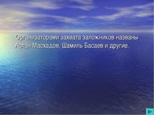 Организаторами захвата заложников названы Аслан Масхадов, Шамиль Басаев и др