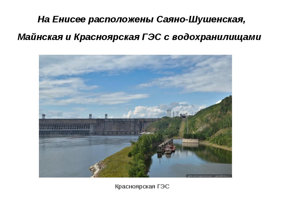 На Енисее расположены Саяно-Шушенская, Майнская и Красноярская ГЭС с водохра...