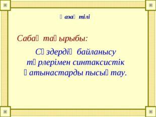 Сабақ тақырыбы: Сөздердің байланысу түрлерімен синтаксистік қатынастарды пысы