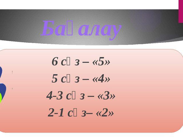 6 сөз – «5» 5 сөз – «4» 4-3 сөз – «3» 2-1 сөз– «2» Бағалау